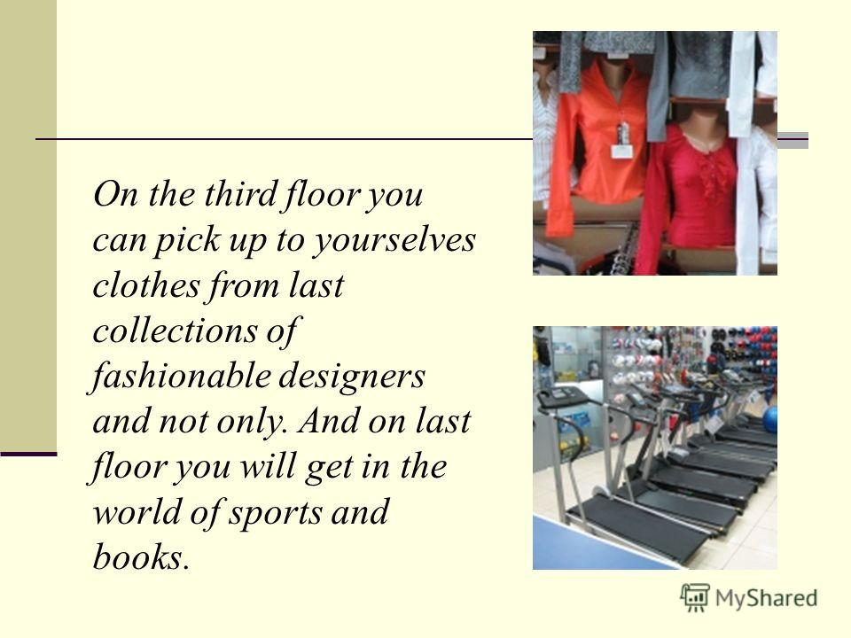 On the third floor you can pick up to yourselves clothes from last collections of fashionable designers and not only. And on last floor you will get in the world of sports and books.