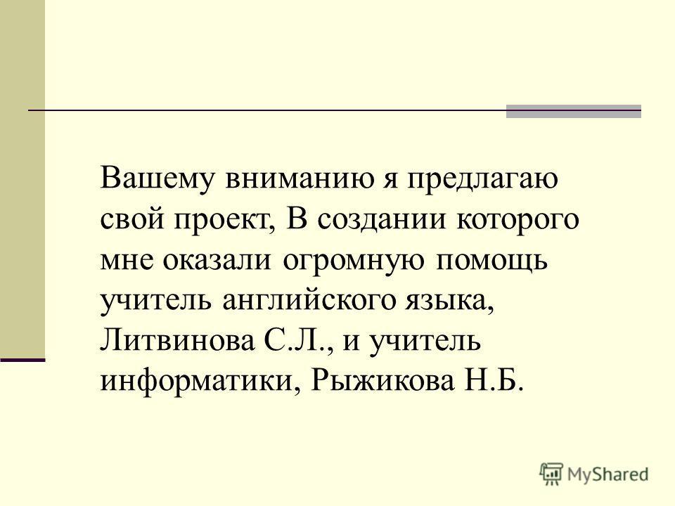 Вашему вниманию я предлагаю свой проект, В создании которого мне оказали огромную помощь учитель английского языка, Литвинова С.Л., и учитель информатики, Рыжикова Н.Б.