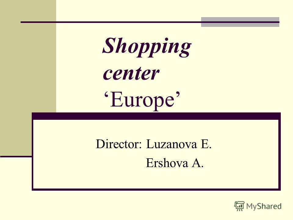 Shopping centerEurope Director: Luzanova E. Ershova A.