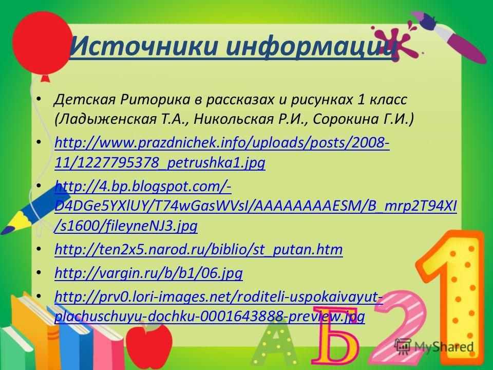 Источники информации Детская Риторика в рассказах и рисунках 1 класс (Ладыженская Т.А., Никольская Р.И., Сорокина Г.И.) http://www.prazdnichek.info/uploads/posts/2008- 11/1227795378_petrushka1.jpg http://www.prazdnichek.info/uploads/posts/2008- 11/12