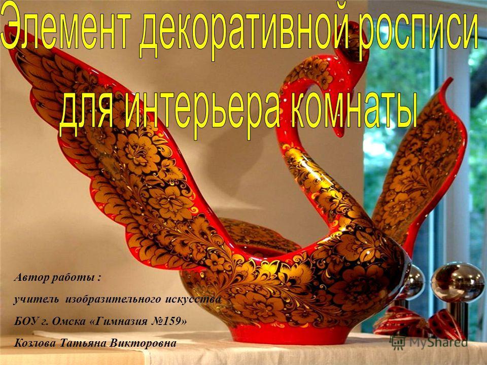 Автор работы : учитель изобразительного искусства БОУ г. Омска «Гимназия 159» Козлова Татьяна Викторовна
