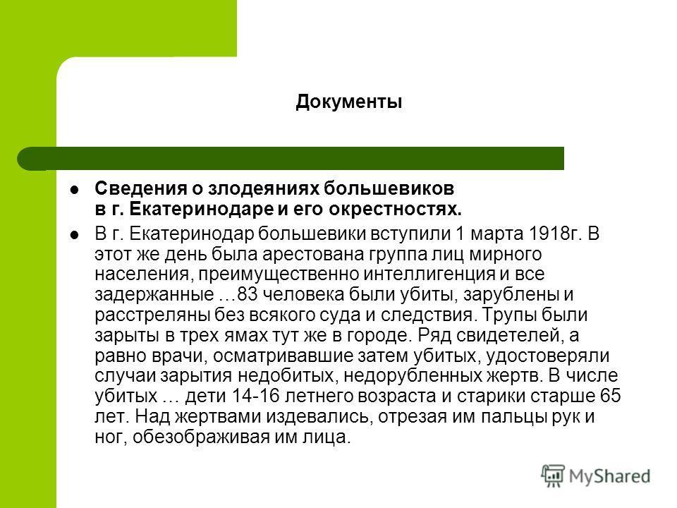 Документы Сведения о злодеяниях большевиков в г. Екатеринодаре и его окрестностях. В г. Екатеринодар большевики вступили 1 марта 1918г. В этот же день была арестована группа лиц мирного населения, преимущественно интеллигенция и все задержанные …83 ч