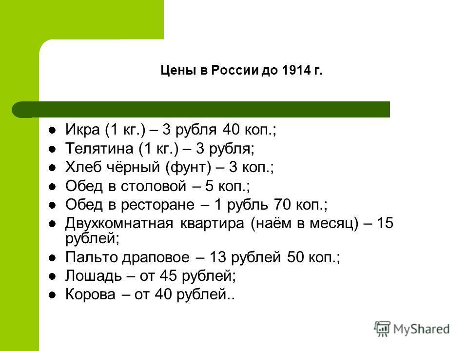 Цены в России до 1914 г. Икра (1 кг.) – 3 рубля 40 коп.; Телятина (1 кг.) – 3 рубля; Хлеб чёрный (фунт) – 3 коп.; Обед в столовой – 5 коп.; Обед в ресторане – 1 рубль 70 коп.; Двухкомнатная квартира (наём в месяц) – 15 рублей; Пальто драповое – 13 ру