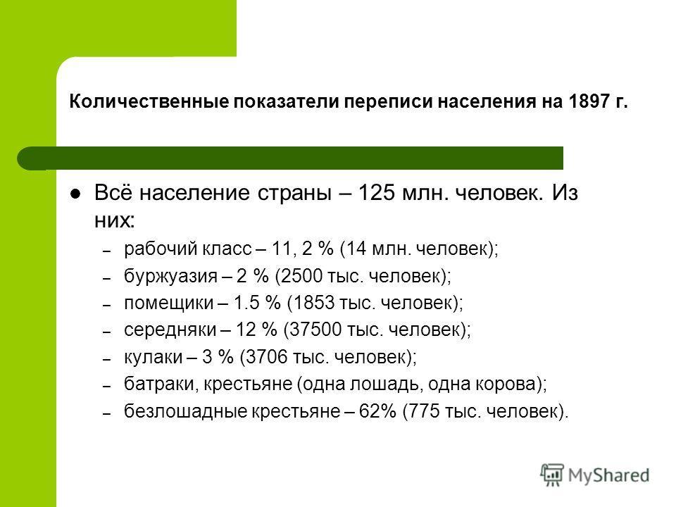 Количественные показатели переписи населения на 1897 г. Всё население страны – 125 млн. человек. Из них: – рабочий класс – 11, 2 % (14 млн. человек); – буржуазия – 2 % (2500 тыс. человек); – помещики – 1.5 % (1853 тыс. человек); – середняки – 12 % (3
