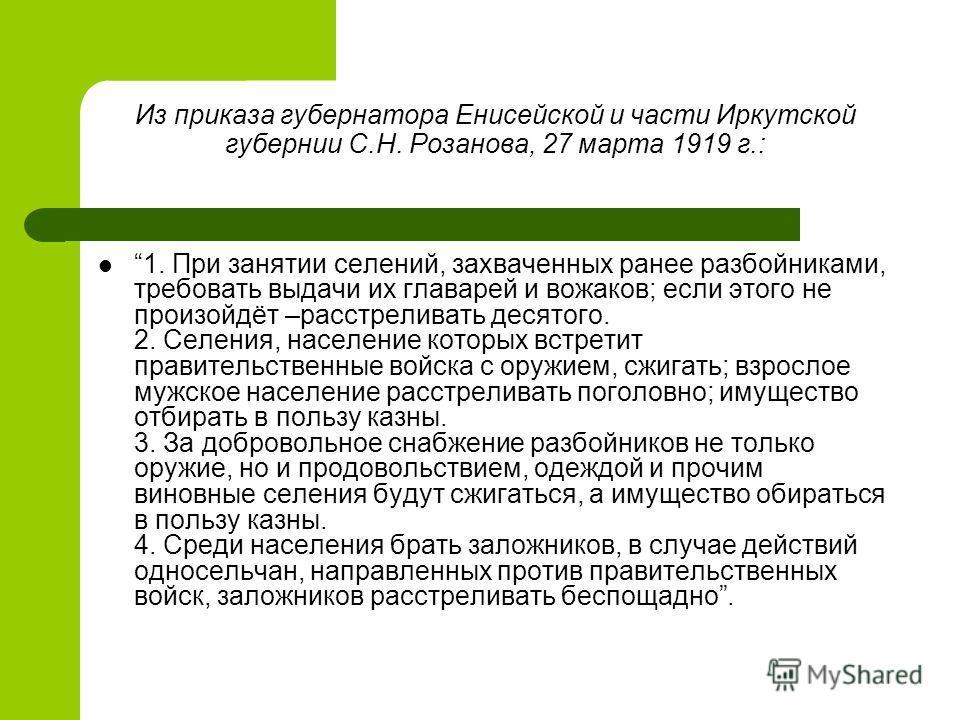 Из приказа губернатора Енисейской и части Иркутской губернии С.Н. Розанова, 27 марта 1919 г.: 1. При занятии селений, захваченных ранее разбойниками, требовать выдачи их главарей и вожаков; если этого не произойдёт –расстреливать десятого. 2. Селения
