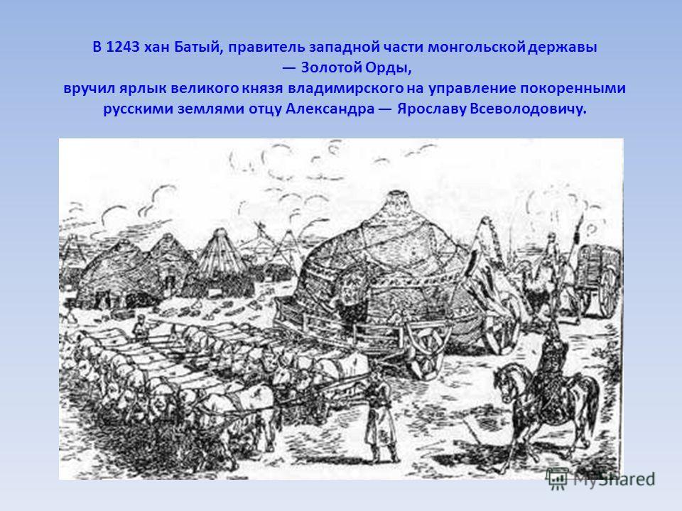 В 1243 хан Батый, правитель западной части монгольской державы Золотой Орды, вручил ярлык великого князя владимирского на управление покоренными русскими землями отцу Александра Ярославу Всеволодовичу.