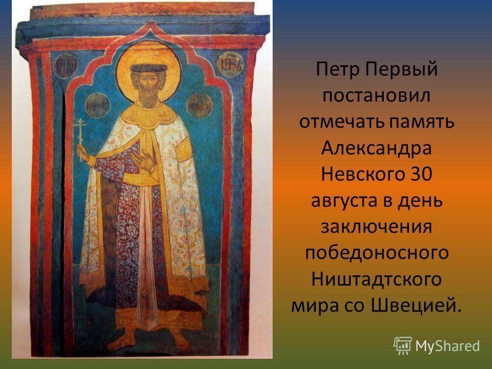 Петр Первый постановил отмечать память Александра Невского 30 августа в день заключения победоносного Ништадтского мира со Швецией.