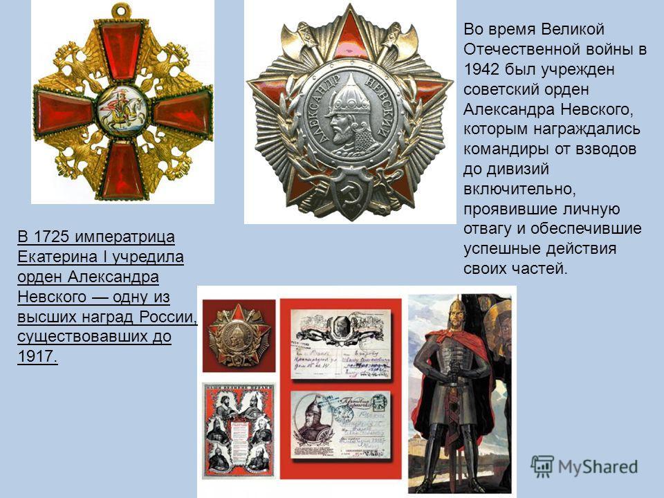 В 1725 императрица Екатерина I учредила орден Александра Невского одну из высших наград России, существовавших до 1917. Во время Великой Отечественной войны в 1942 был учрежден советский орден Александра Невского, которым награждались командиры от вз