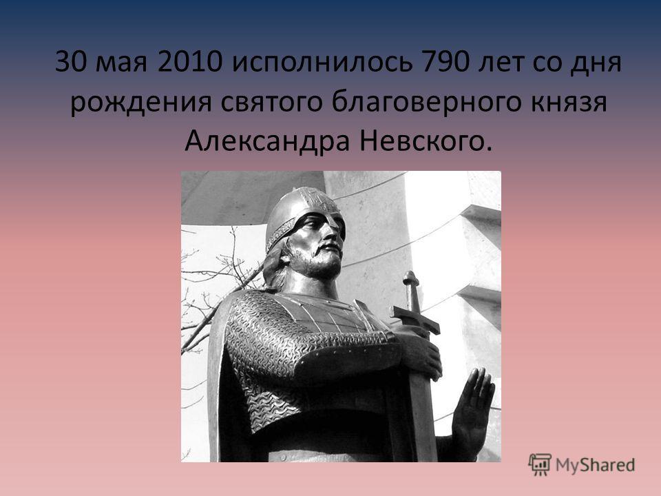 30 мая 2010 исполнилось 790 лет со дня рождения святого благоверного князя Александра Невского.