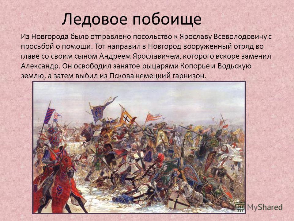 Ледовое побоище Из Новгорода было отправлено посольство к Ярославу Всеволодовичу с просьбой о помощи. Тот направил в Новгород вооруженный отряд во главе со своим сыном Андреем Ярославичем, которого вскоре заменил Александр. Он освободил занятое рыцар