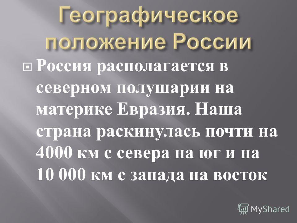Россия располагается в северном полушарии на материке Евразия. Наша страна раскинулась почти на 4000 км с севера на юг и на 10 000 км с запада на восток