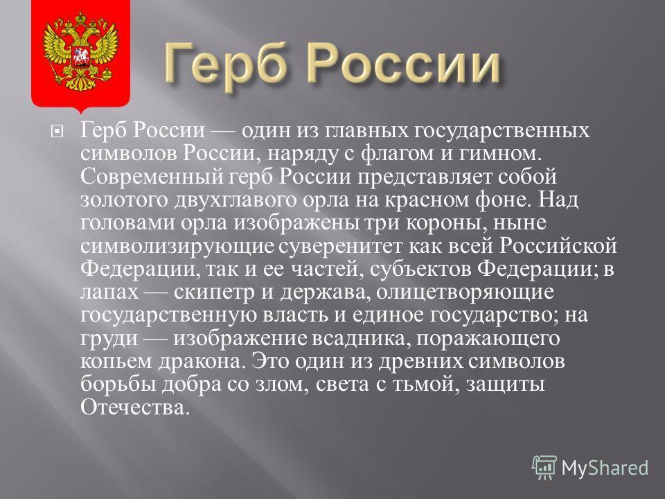 Герб России один из главных государственных символов России, наряду с флагом и гимном. Современный герб России представляет собой золотого двухглавого орла на красном фоне. Над головами орла изображены три короны, ныне символизирующие суверенитет как