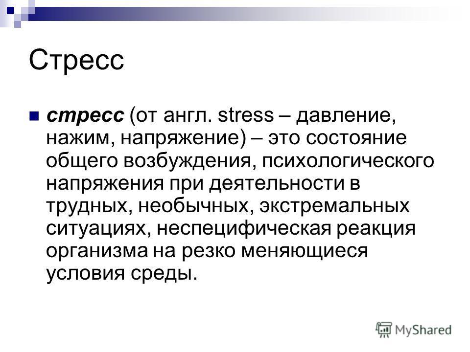 Стресс стресс (от англ. stress – давление, нажим, напряжение) – это состояние общего возбуждения, психологического напряжения при деятельности в трудных, необычных, экстремальных ситуациях, неспецифическая реакция организма на резко меняющиеся услови