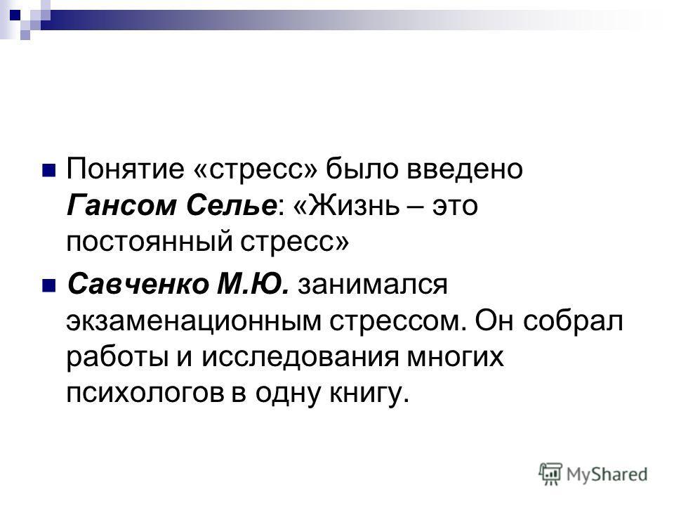 Понятие «стресс» было введено Гансом Селье: «Жизнь – это постоянный стресс» Савченко М.Ю. занимался экзаменационным стрессом. Он собрал работы и исследования многих психологов в одну книгу.