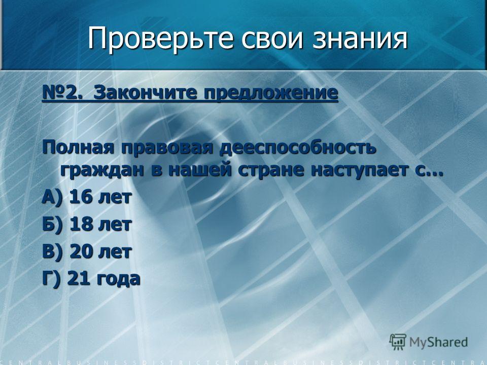 Проверьте свои знания 2. Закончите предложение Полная правовая дееспособность граждан в нашей стране наступает с… А) 16 лет Б) 18 лет В) 20 лет Г) 21 года