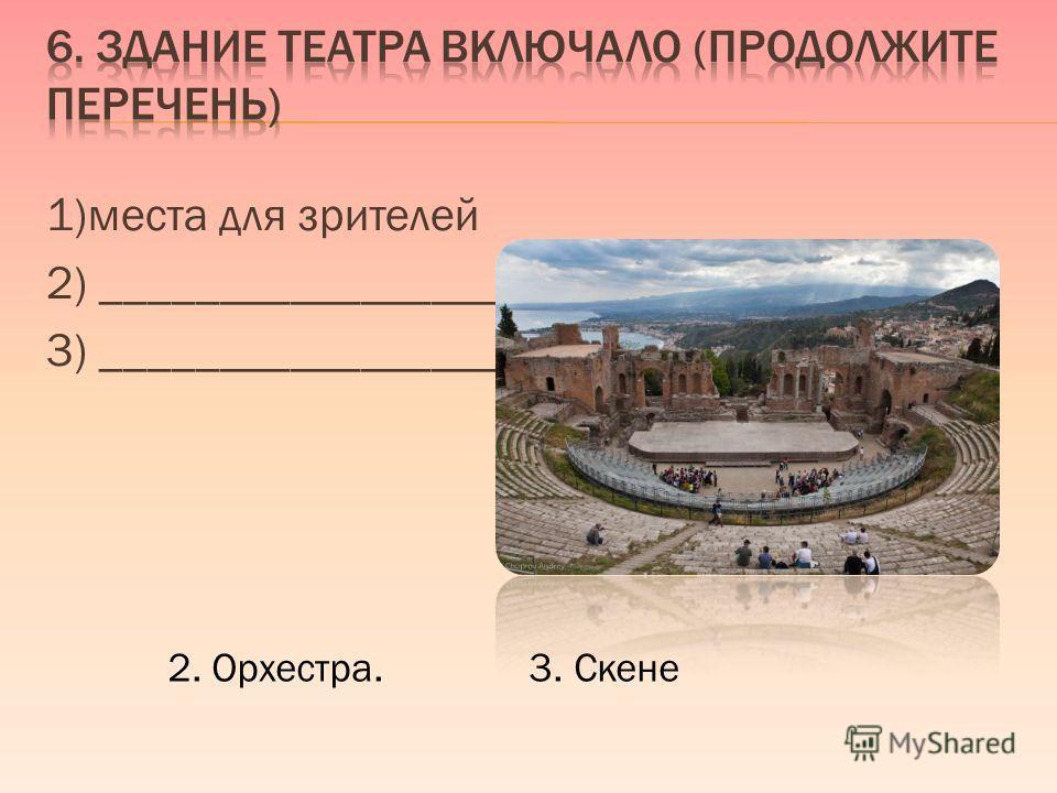 1)места для зрителей 2) ___________________, 3) ___________________. 2. Орхестра. 3. Скене