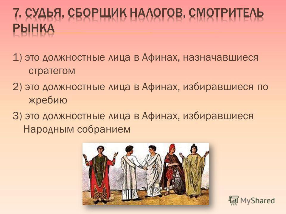 1) это должностные лица в Афинах, назначавшиеся стратегом 2) это должностные лица в Афинах, избиравшиеся по жребию 3) это должностные лица в Афинах, избиравшиеся Народным собранием