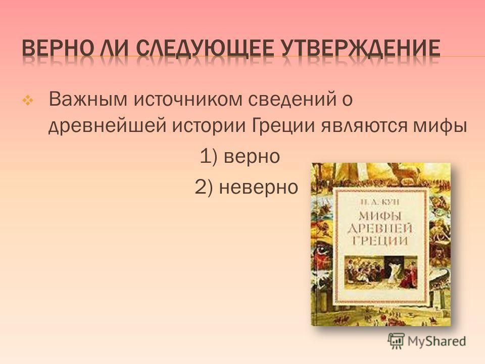 Важным источником сведений о древнейшей истории Греции являются мифы 1) верно 2) неверно