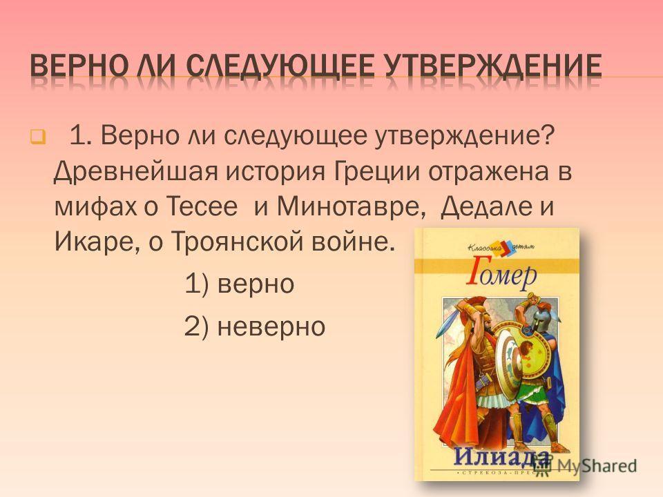 1. Верно ли следующее утверждение? Древнейшая история Греции отражена в мифах о Тесее и Минотавре, Дедале и Икаре, о Троянской войне. 1) верно 2) неверно