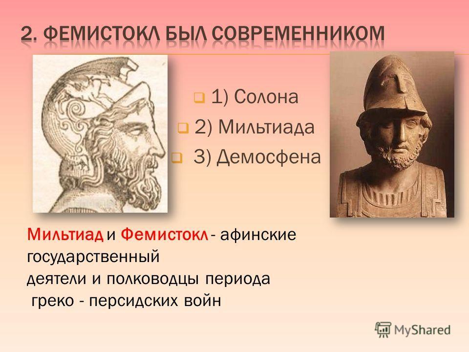 1) Солона 2) Мильтиада 3) Демосфена Мильтиад и Фемистокл - афинские государственный деятели и полководцы периода греко - персидских войн