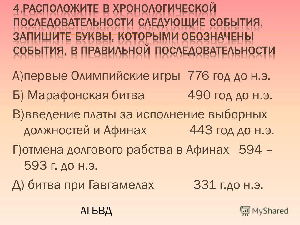A)первые Олимпийские игры 776 год до н.э. Б) Марафонская битва 490 год до н.э. B)введение платы за исполнение выборных должностей и Афинах 443 год до н.э. Г)отмена долгового рабства в Афинах 594 – 593 г. до н.э. Д) битва при Гавгамелах 331 г.до н.э.