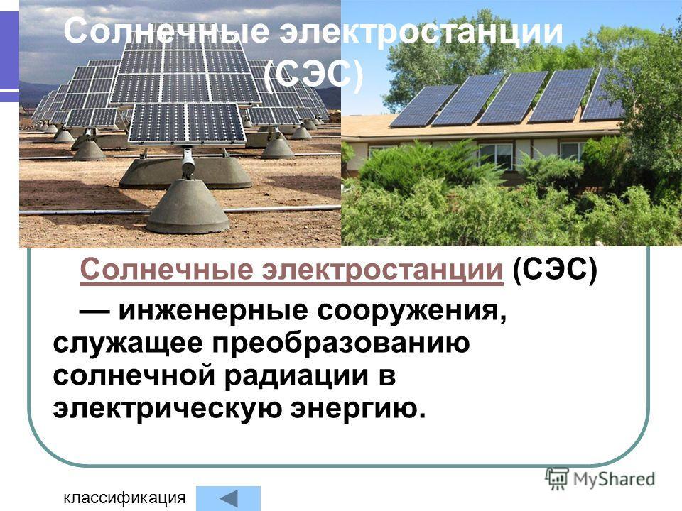 Солнечные электростанции (СЭС) Солнечные электростанцииСолнечные электростанции (СЭС) инженерные сооружения, служащее преобразованию солнечной радиации в электрическую энергию. классификация