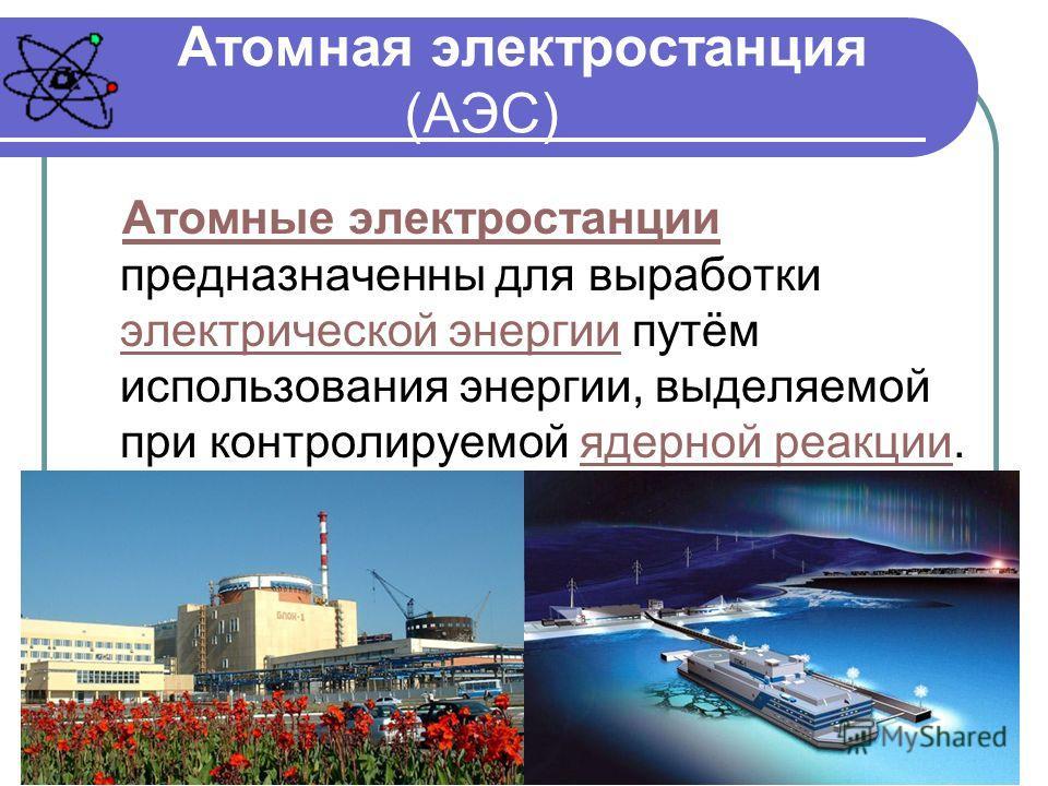 Атомная электростанция (АЭС) Атомные электростанции Атомные электростанции предназначенны для выработки электрической энергии путём использования энергии, выделяемой при контролируемой ядерной реакции. электрической энергииядерной реакции