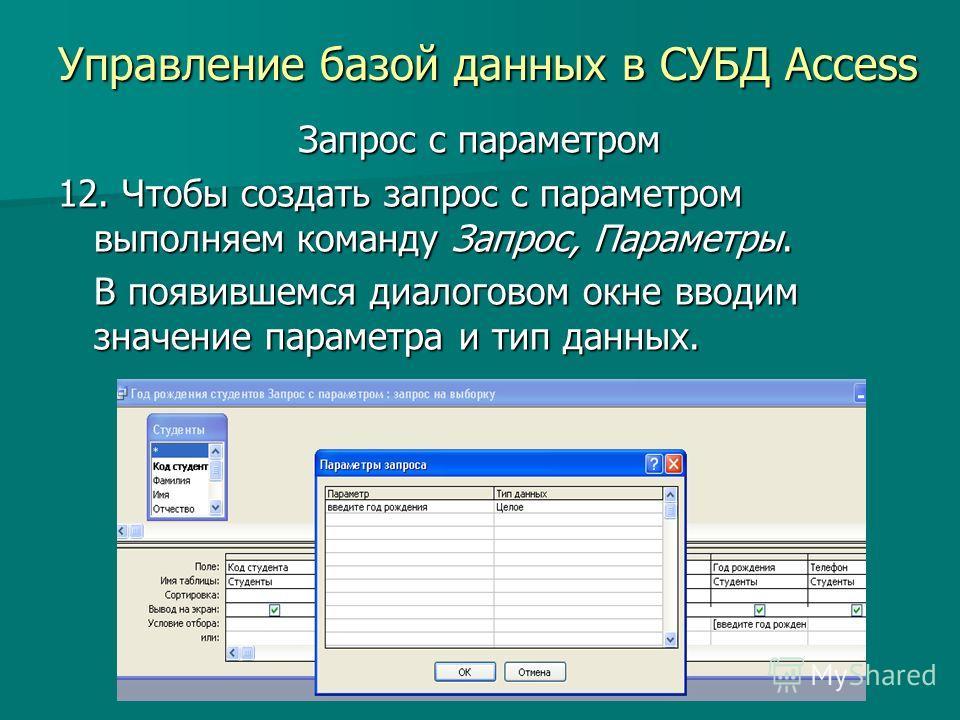 Управление базой данных в СУБД Access Запрос с параметром 12. Чтобы создать запрос с параметром выполняем команду Запрос, Параметры. В появившемся диалоговом окне вводим значение параметра и тип данных.