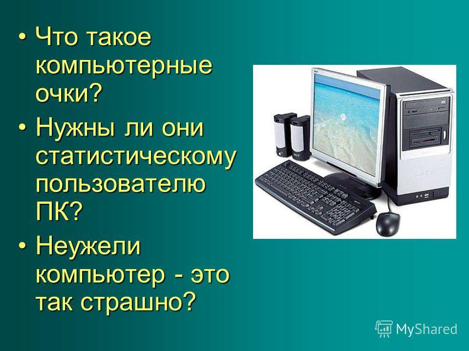 Что такое компьютерные очки?Что такое компьютерные очки? Нужны ли они статистическому пользователю ПК?Нужны ли они статистическому пользователю ПК? Неужели компьютер - это так страшно?Неужели компьютер - это так страшно?