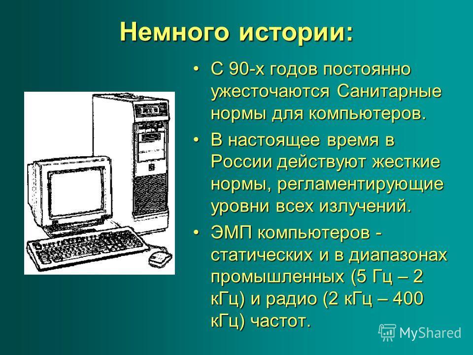 Немного истории: С 90-х годов постоянно ужесточаются Санитарные нормы для компьютеров.С 90-х годов постоянно ужесточаются Санитарные нормы для компьютеров. В настоящее время в России действуют жесткие нормы, регламентирующие уровни всех излучений.В н