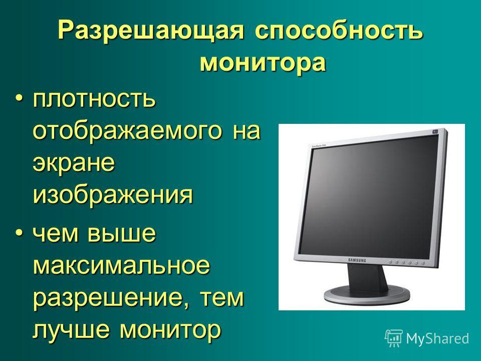 Разрешающая способность монитора плотность отображаемого на экране изображенияплотность отображаемого на экране изображения чем выше максимальное разрешение, тем лучше мониторчем выше максимальное разрешение, тем лучше монитор