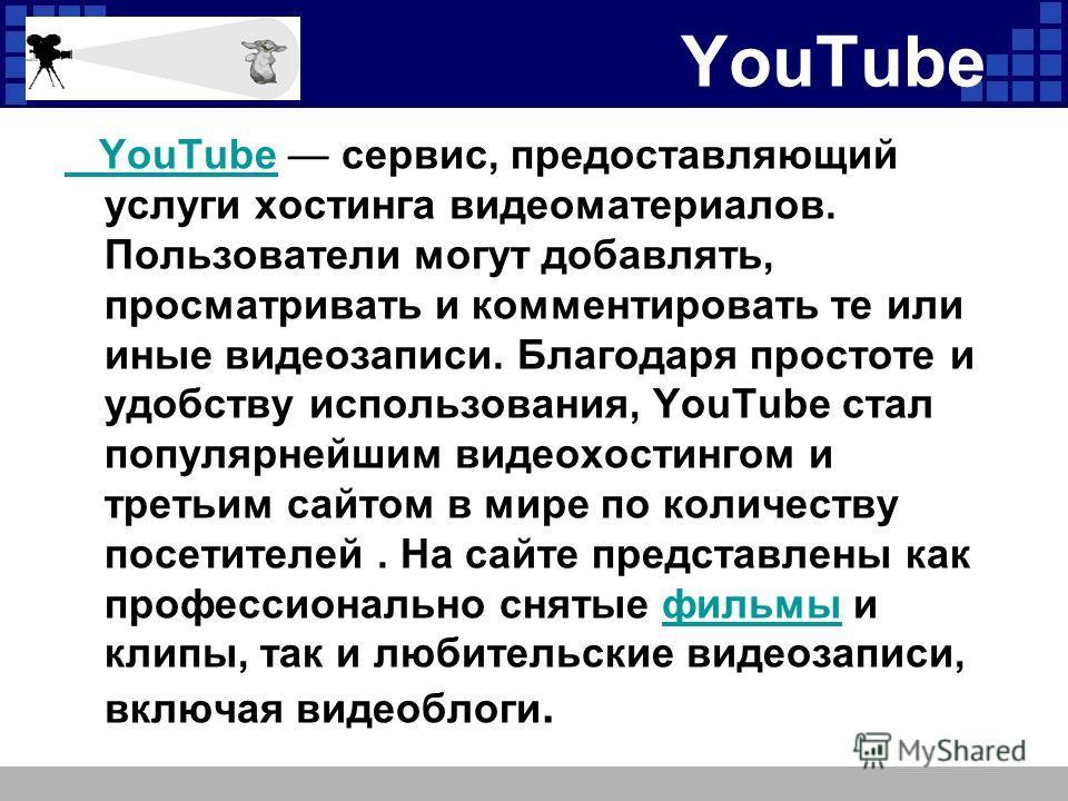 YouTube YouTube сервис, предоставляющий услуги хостинга видеоматериалов. Пользователи могут добавлять, просматривать и комментировать те или иные видеозаписи. Благодаря простоте и удобству использования, YouTube стал популярнейшим видеохостингом и тр
