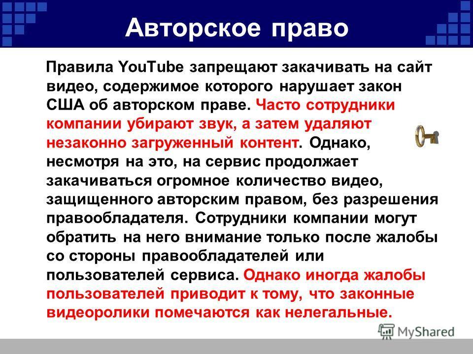 Авторское право Правила YouTube запрещают закачивать на сайт видео, содержимое которого нарушает закон США об авторском праве. Часто сотрудники компании убирают звук, а затем удаляют незаконно загруженный контент. Однако, несмотря на это, на сервис п