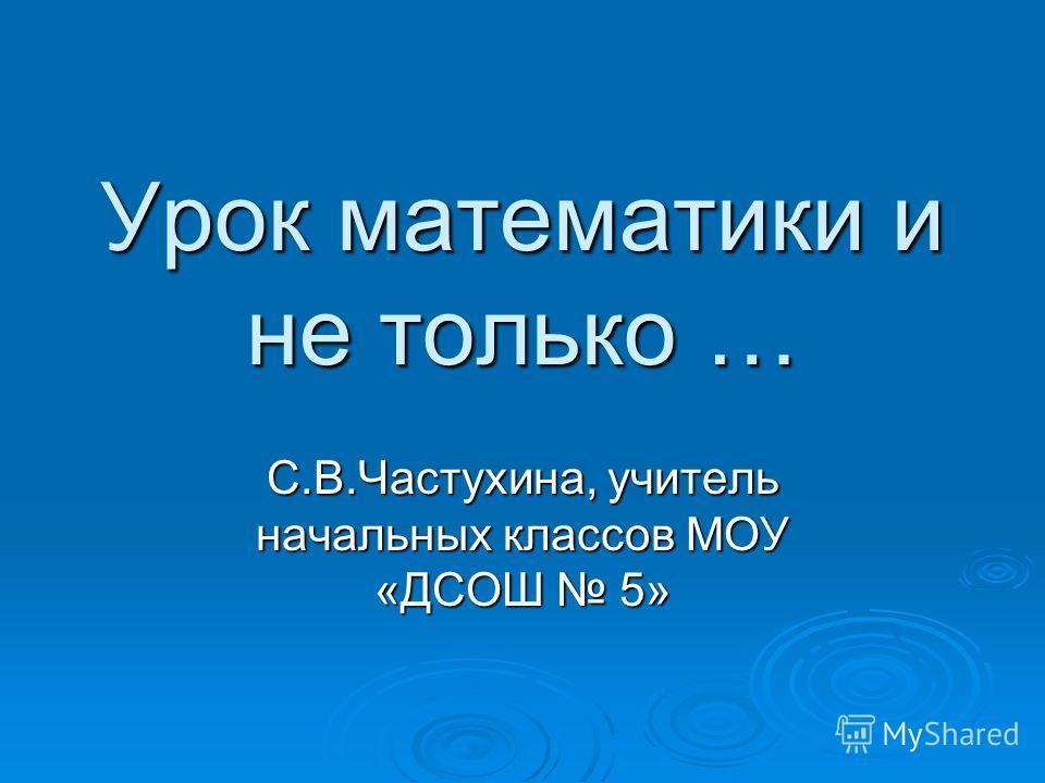 Урок математики и не только … С.В.Частухина, учитель начальных классов МОУ «ДСОШ 5»