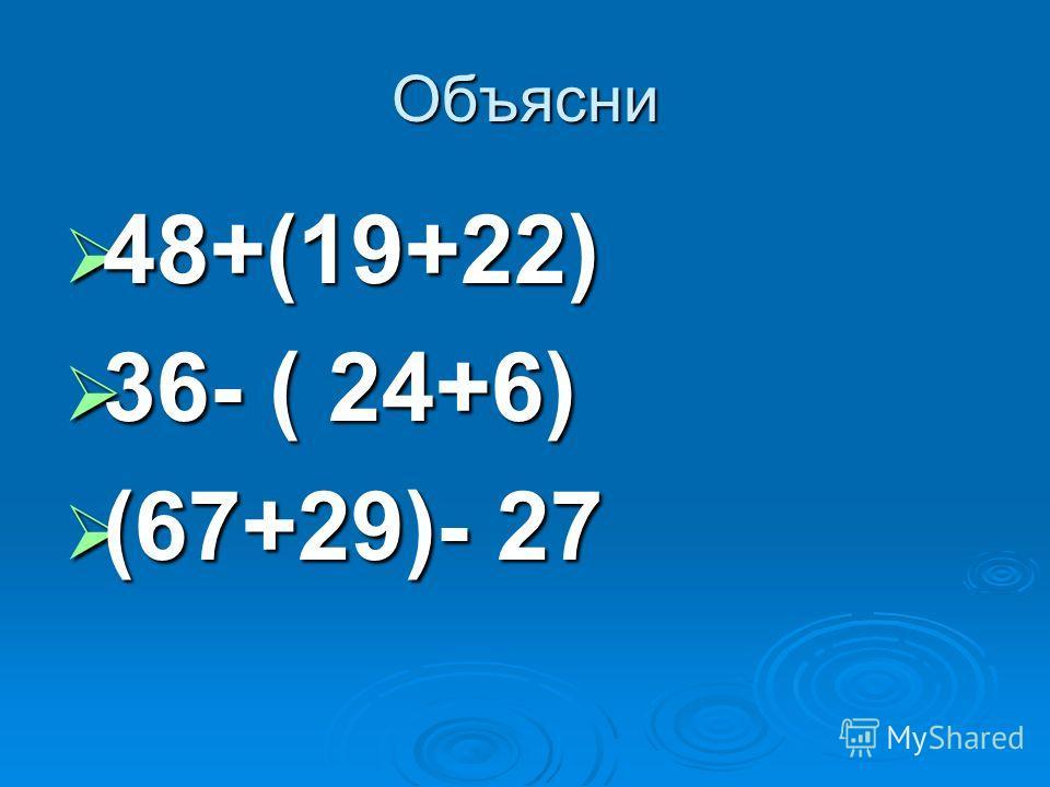 Объясни 48+(19+22) 48+(19+22) 36- ( 24+6) 36- ( 24+6) (67+29)- 27 (67+29)- 27