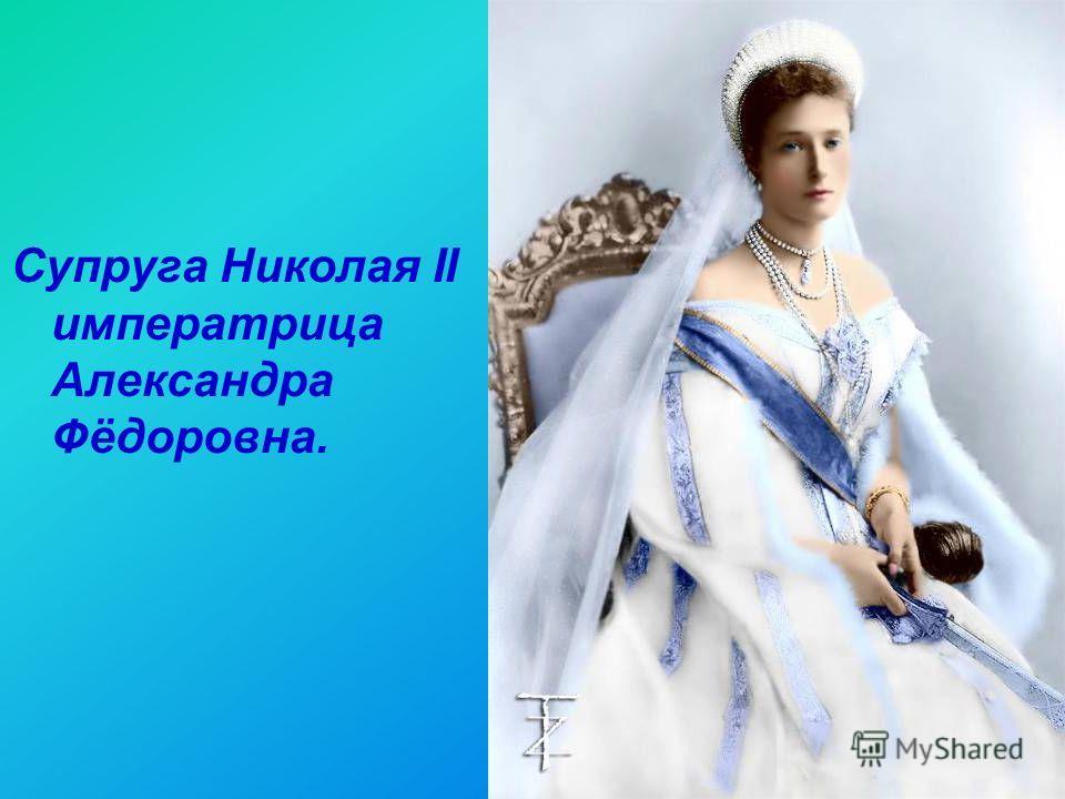 4 Супруга Николая II императрица Александра Фёдоровна.