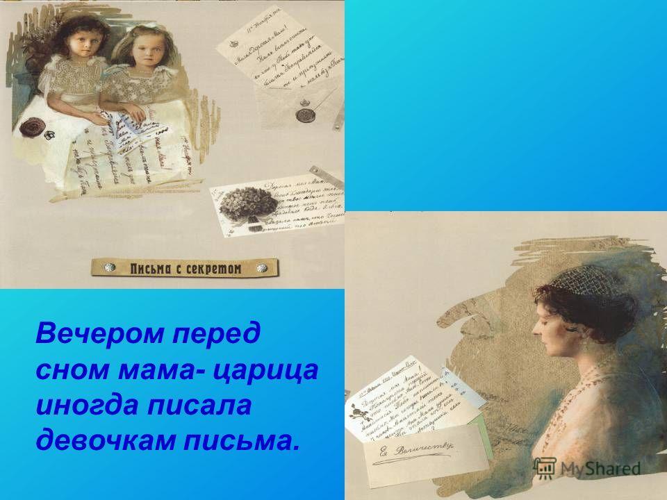 7 Вечером перед сном мама- царица иногда писала девочкам письма.