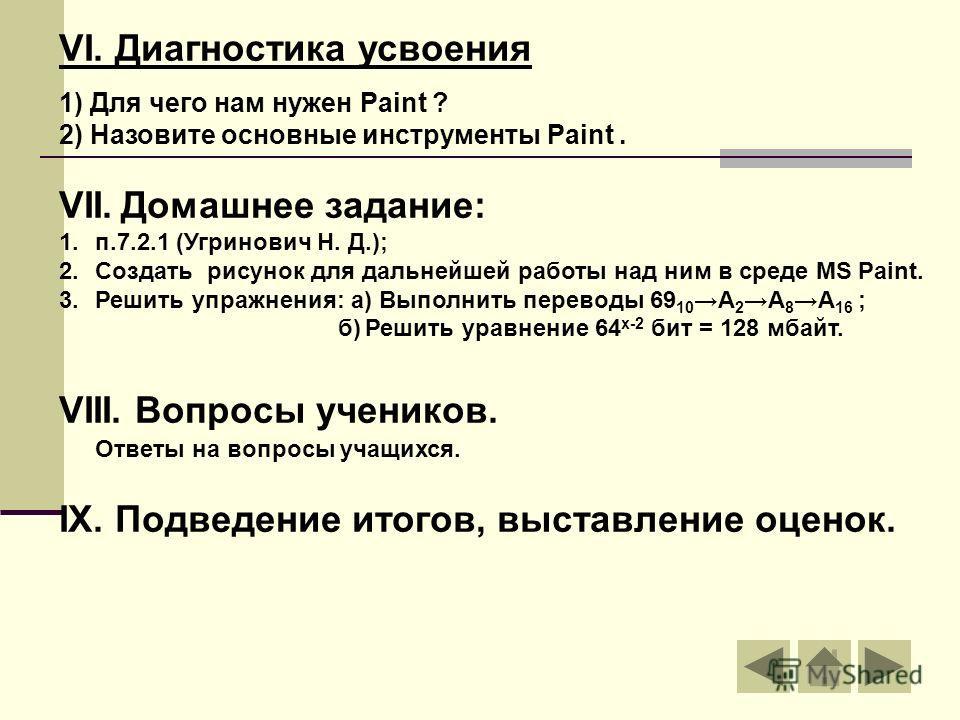 VI. Диагностика усвоения 1) Для чего нам нужен Paint ? 2) Назовите основные инструменты Paint. VII. Домашнее задание: 1.п.7.2.1 (Угринович Н. Д.); 2.Создать рисунок для дальнейшей работы над ним в среде MS Paint. 3.Решить упражнения: а) Выполнить пер