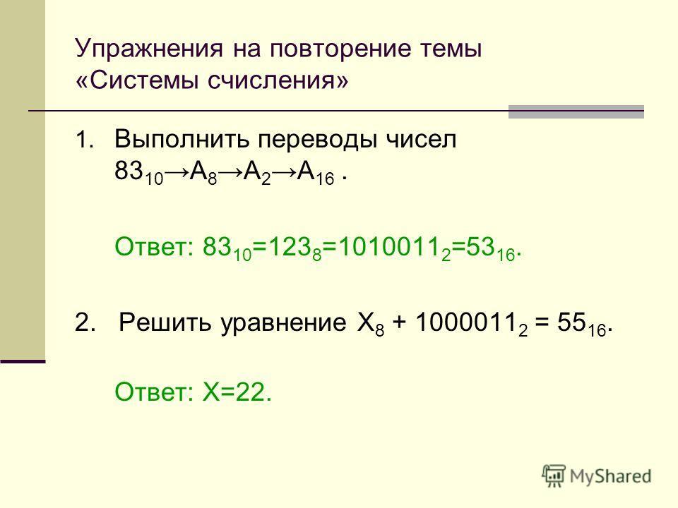 Упражнения на повторение темы «Системы счисления» 1. Выполнить переводы чисел 83 10 А 8 А 2 А 16. Ответ: 83 10 =123 8 =1010011 2 =53 16. 2. Решить уравнение Х 8 + 1000011 2 = 55 16. Ответ: Х=22.