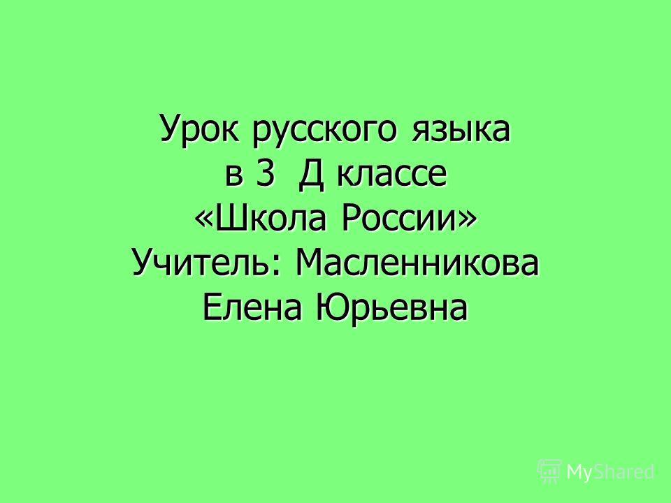 Урок русского языка в 3 Д классе «Школа России» Учитель: Масленникова Елена Юрьевна