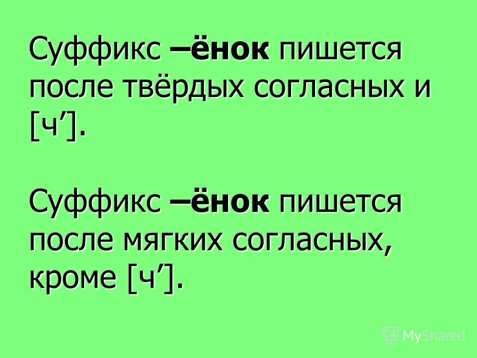 Суффикс –ёнок пишется после твёрдых согласных и [ч]. Суффикс –ёнок пишется после мягких согласных, кроме [ч].