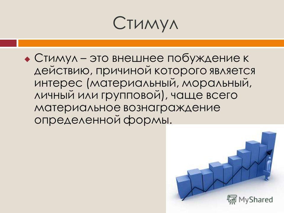 Стимул Стимул – это внешнее побуждение к действию, причиной которого является интерес (материальный, моральный, личный или групповой), чаще всего материальное вознаграждение определенной формы.