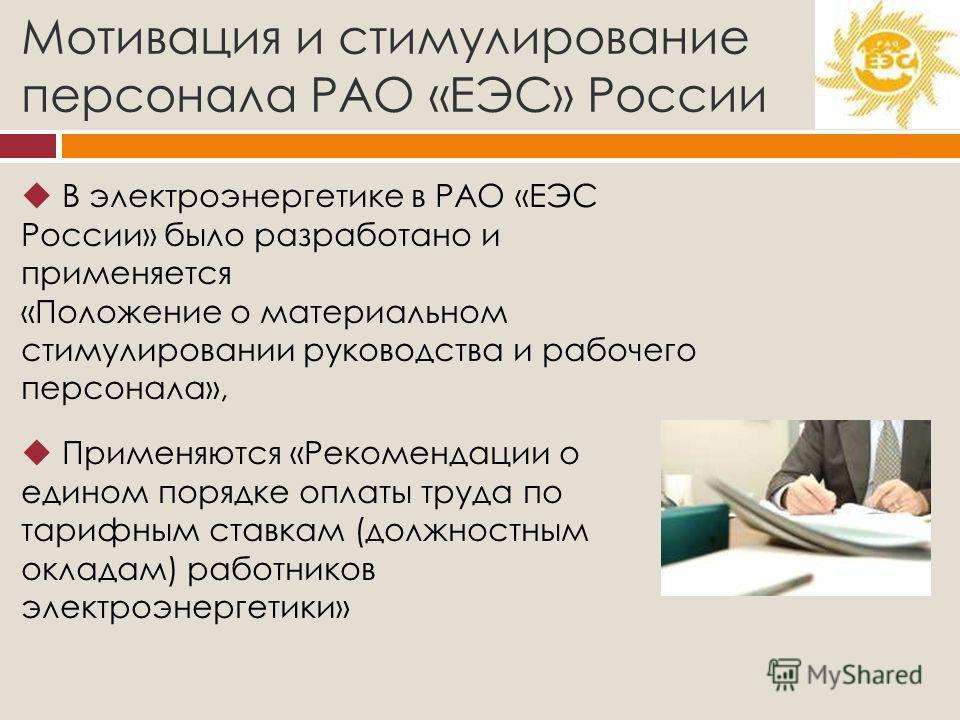 Мотивация и стимулирование персонала РАО «ЕЭС» России В электроэнергетике в РАО «ЕЭС России» было разработано и применяется «Положение о материальном стимулировании руководства и рабочего персонала», Применяются «Рекомендации о едином порядке оплаты