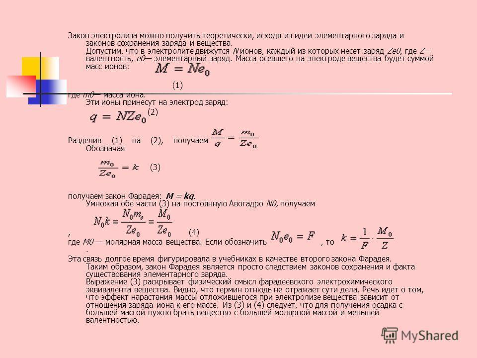 Закон электролиза можно получить теоретически, исходя из идеи элементарного заряда и законов сохранения заряда и вещества. Допустим, что в электролите движутся N ионов, каждый из которых несет заряд Ze0, где Z валентность, e0 элементарный заряд. Масс