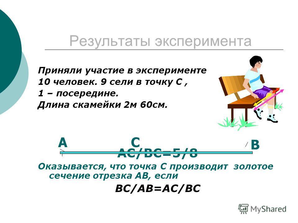 Результаты эксперимента Приняли участие в эксперименте 10 человек. 9 сели в точку С, 1 – посередине. Длина скамейки 2м 60см. АС/ВС=5/8 Оказывается, что точка С производит золотое сечение отрезка АВ, если ВС/АВ=АС/ВС АС В