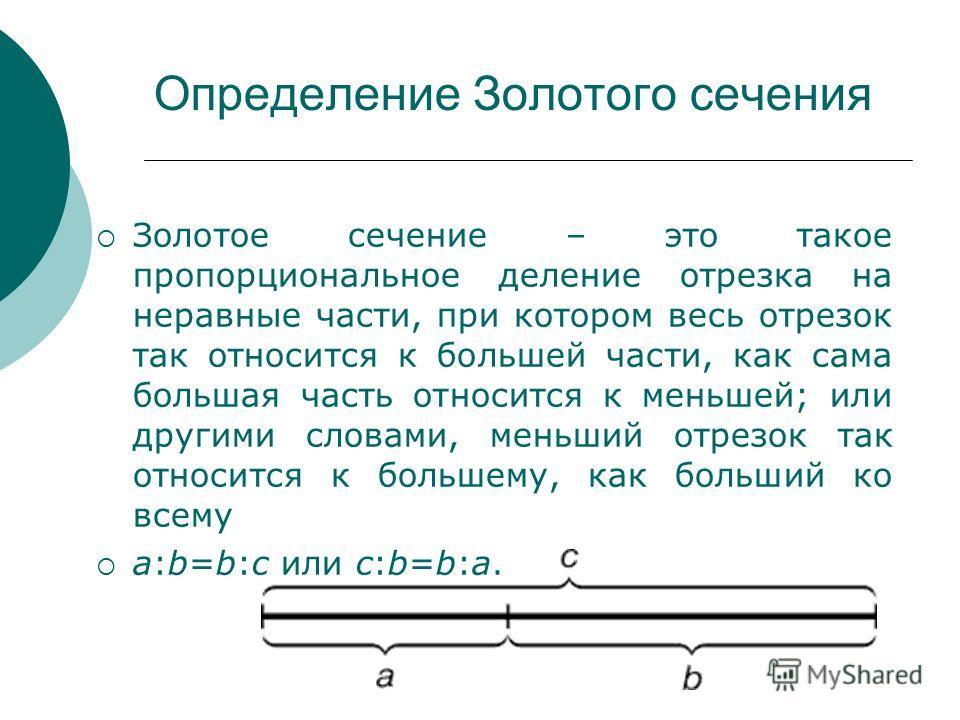Определение Золотого сечения Золотое сечение – это такое пропорциональное деление отрезка на неравные части, при котором весь отрезок так относится к большей части, как сама большая часть относится к меньшей; или другими словами, меньший отрезок так
