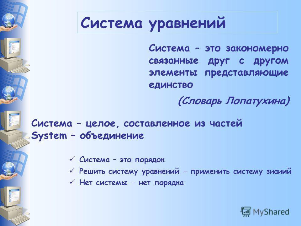 Система уравнений Система – это закономерно связанные друг с другом элементы представляющие единство (Словарь Лопатухина) Система – целое, составленное из частей System – объединение Система – это порядок Решить систему уравнений – применить систему