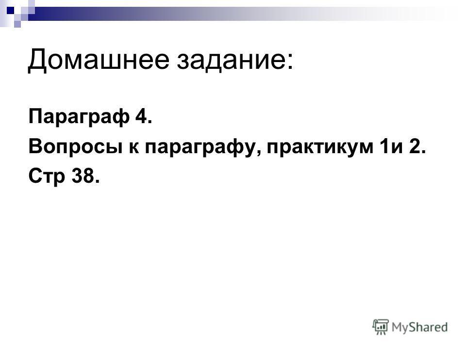 Домашнее задание: Параграф 4. Вопросы к параграфу, практикум 1и 2. Стр 38.