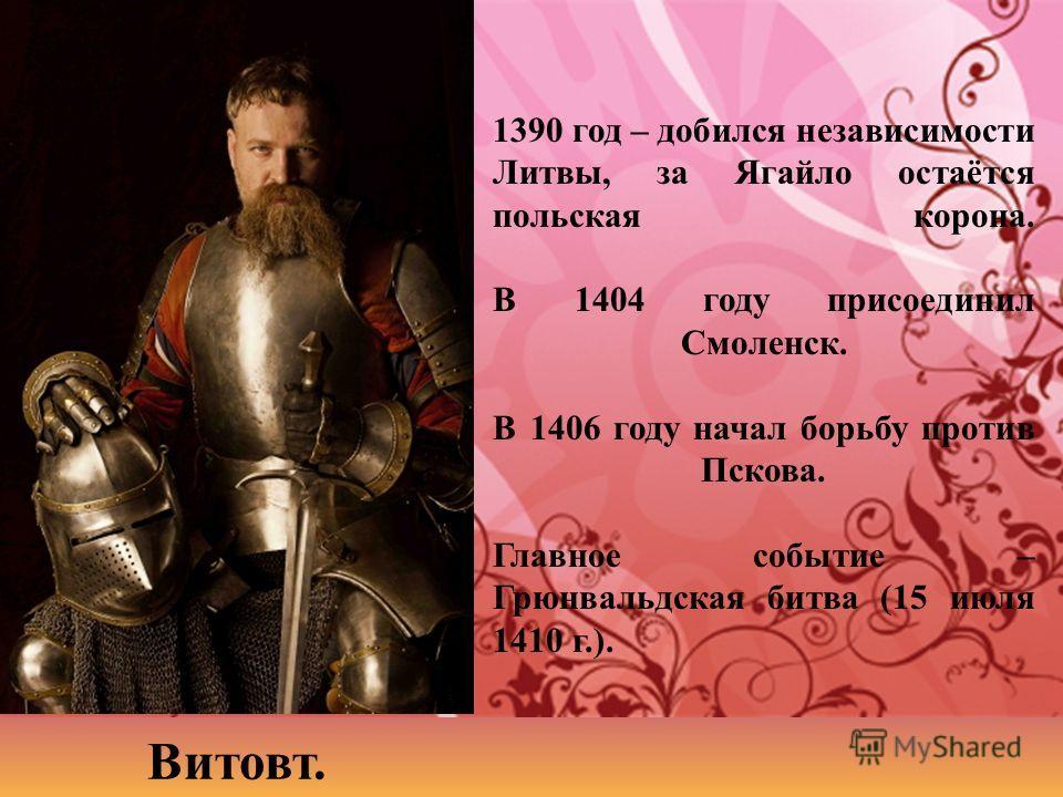 1390 год – добился независимости Литвы, за Ягайло остаётся польская корона. В 1404 году присоединил Смоленск. В 1406 году начал борьбу против Пскова. Главное событие – Грюнвальдская битва (15 июля 1410 г.). Витовт.