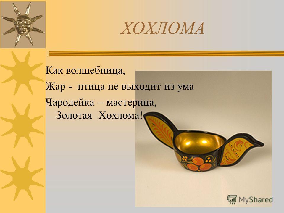 ХОХЛОМА Как волшебница, Жар - птица не выходит из ума Чародейка – мастерица, Золотая Хохлома!